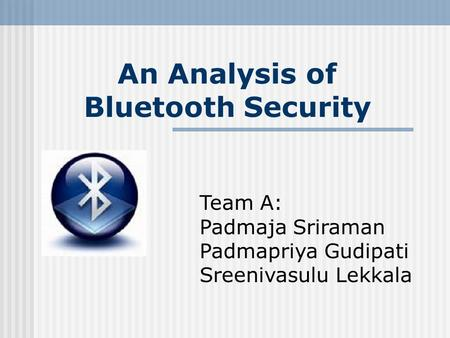 An Analysis of Bluetooth Security Team A: Padmaja Sriraman Padmapriya Gudipati Sreenivasulu Lekkala.