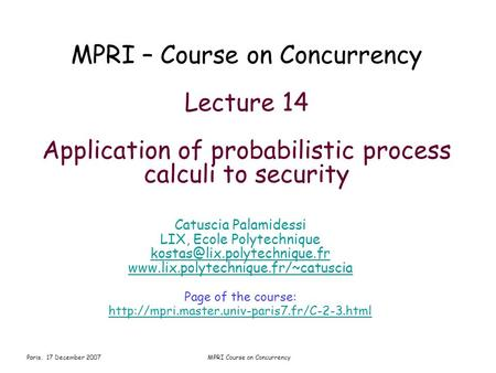 Paris, 17 December 2007MPRI Course on Concurrency MPRI – Course on Concurrency Lecture 14 Application of probabilistic process calculi to security Catuscia.