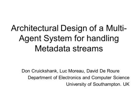 Architectural Design of a Multi- Agent System for handling Metadata streams Don Cruickshank, Luc Moreau, David De Roure Department of Electronics and Computer.