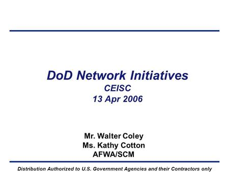 DoD Network Initiatives CEISC 13 Apr 2006 Mr. Walter Coley Ms. Kathy Cotton AFWA/SCM Distribution Authorized to U.S. Government Agencies and their Contractors.
