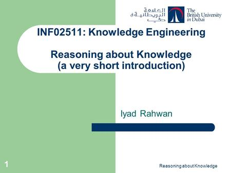 Reasoning about Knowledge 1 INF02511: Knowledge Engineering Reasoning about Knowledge (a very short introduction) Iyad Rahwan.