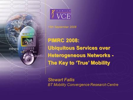 Www.mobilevce.com © 2007 Mobile VCE 15th September 2008 PIMRC 2008: Ubiquitous Services over Heterogeneous Networks - The Key to 'True' Mobility Stewart.