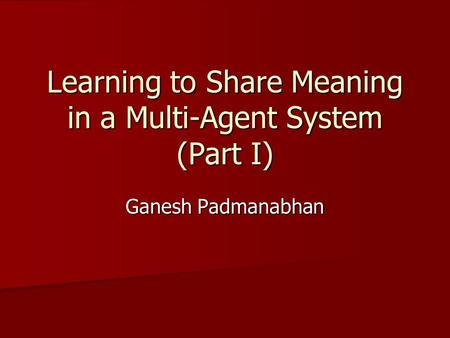 Learning to Share Meaning in a Multi-Agent System (Part I) Ganesh Padmanabhan.