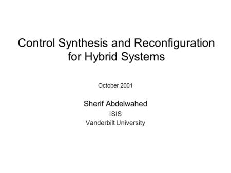 Control Synthesis and Reconfiguration for Hybrid Systems October 2001 Sherif Abdelwahed ISIS Vanderbilt University.