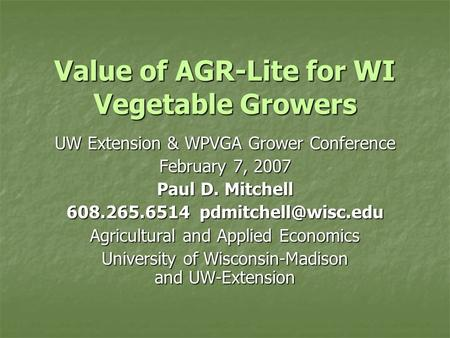 Value of AGR-Lite for WI Vegetable Growers UW Extension & WPVGA Grower Conference February 7, 2007 Paul D. Mitchell 608.265.6514 Agricultural.