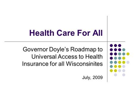 Health Care For All Governor Doyle's Roadmap to Universal Access to Health Insurance for all Wisconsinites July, 2009.