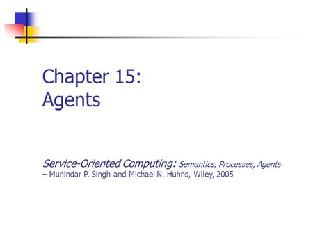 Chapter 15: Agents Service-Oriented Computing: Semantics, Processes, Agents – Munindar P. Singh and Michael N. Huhns, Wiley, 2005.