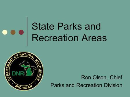 State Parks and Recreation Areas Ron Olson, Chief Parks and Recreation Division.