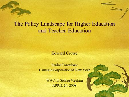 The Policy Landscape for Higher Education and Teacher Education Edward Crowe Senior Consultant Carnegie Corporation of New York WACTE Spring Meeting APRIL.