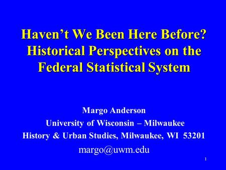 1 Haven't We Been Here Before? Historical Perspectives on the Federal Statistical System Margo Anderson University of Wisconsin – Milwaukee History & Urban.