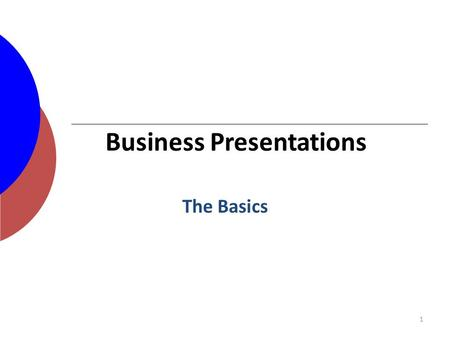 1 The Basics Business Presentations. Outline for a Business Presentation Introductions – Speaker(s) – Others in room, if needed Tell them what you'll.
