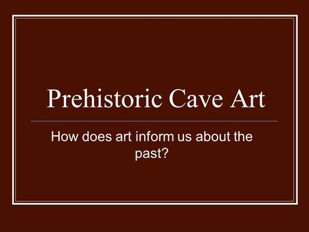 Prehistoric Cave Art How does art inform us about the past?