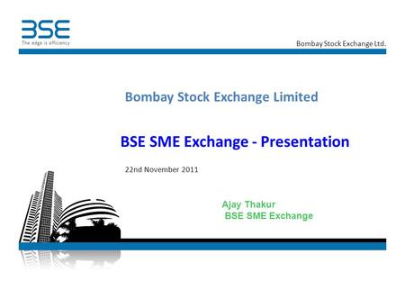 Bombay Stock Exchange Ltd. BSE <strong>SME</strong> Exchange - Presentation Bombay Stock Exchange Limited 22nd November 2011 Ajay Thakur BSE <strong>SME</strong> Exchange.