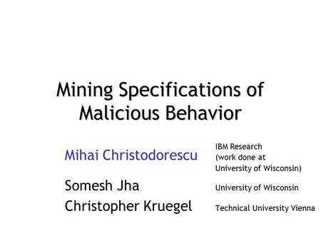 Mining Specifications of Malicious Behavior Mihai Christodorescu (work done at University of Wisconsin) Somesh Jha University of Wisconsin Christopher.
