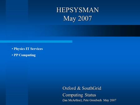 HEPSYSMAN May 2007 Oxford & SouthGrid Computing Status (Ian McArthur), Pete Gronbech May 2007 Physics IT Services PP Computing.