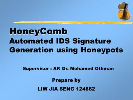 HoneyComb HoneyComb Automated IDS Signature Generation using Honeypots Prepare by LIW JIA SENG 124862 Supervisor : AP. Dr. Mohamed Othman.
