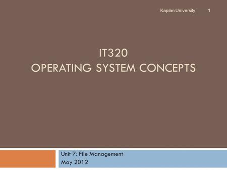 IT320 OPERATING SYSTEM CONCEPTS Unit 7: File Management May 2012 Kaplan University 1.
