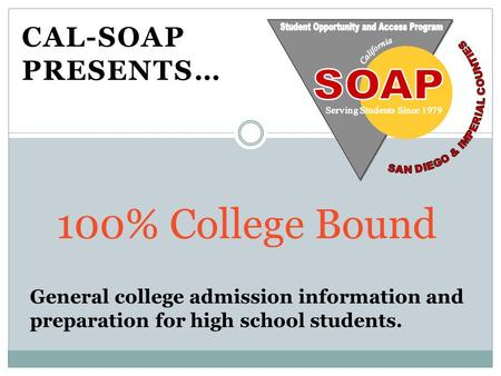 CAL-SOAP PRESENTS… 100% College Bound. Greater and more diverse career options Personal and educational growth It pays off…