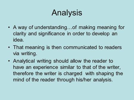 Analysis A way of understanding…of making meaning for clarity and significance in order to develop an idea. That meaning is then communicated to readers.