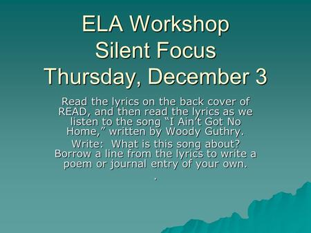 "ELA Workshop Silent Focus Thursday, December 3 Read the lyrics on the back cover of READ, and then read the lyrics as we listen to the song ""I Ain't Got."