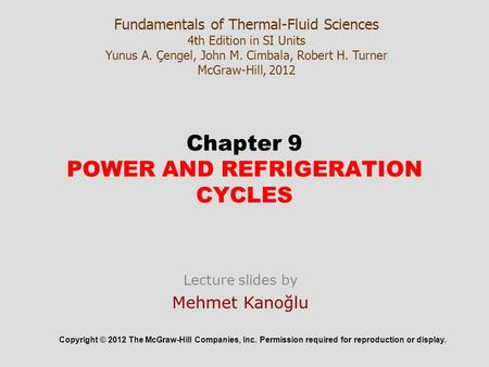 Chapter 9 POWER AND REFRIGERATION CYCLES Copyright © 2012 The McGraw-Hill Companies, Inc. Permission required for reproduction or display. Fundamentals.