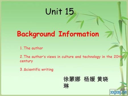 Unit 15 Background Information 徐蒙娜 杨媛 黄晓 琳 1.The author 2.The author ' s views in culture and technology in the 20th century 3.Scientific writing.