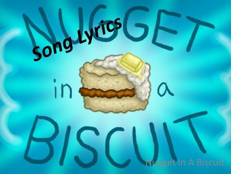 Song Lyrics Nugget In A Biscuit. Why does this song/poem appeal to you? It appeals to me because it is about food and has a nice beat.