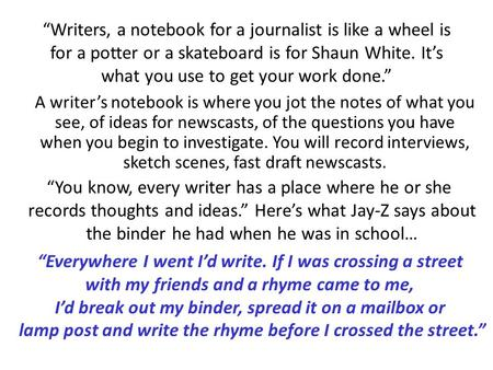 """Writers, a notebook for a journalist is like a wheel is for a potter or a skateboard is for Shaun White. It's what you use to get your work done."" A writer's."