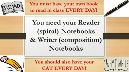 You need your Reader (spiral) Notebooks & Writer (composition) Notebooks You must have your own book to read in class EVERY DAY! You should also have your.