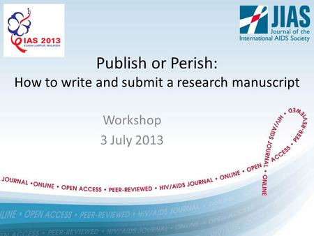 Publish or Perish: How to write and submit a research manuscript Workshop 3 July 2013.