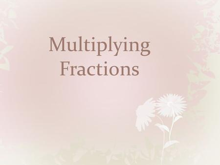 Multiplying Fractions. Fraction with a Fraction 1. Multiply numerators 2. multiply denominators 3. reduce.