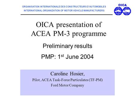 OICA presentation of ACEA PM-3 programme Caroline Hosier, Pilot, ACEA Task-Force Particulates (TF-PM) Ford Motor Company Preliminary results PMP: 1 st.
