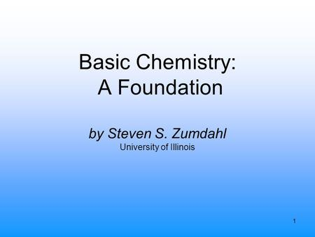 1 Basic Chemistry: A Foundation by Steven S. Zumdahl University of Illinois.