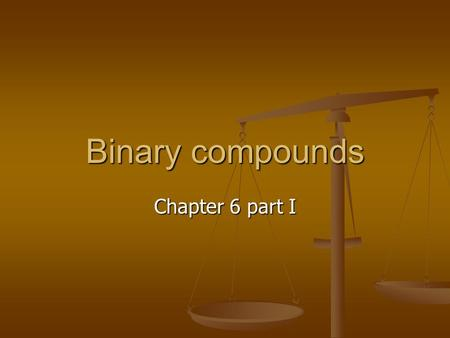 Binary compounds Chapter 6 part I. Chemical Formulas Chemical formulas inform as to the type of elements that make up the compound and in what ratios.