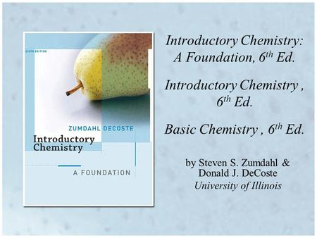 Introductory Chemistry: A Foundation, 6 th Ed. Introductory Chemistry, 6 th Ed. Basic Chemistry, 6 th Ed. by Steven S. Zumdahl & Donald J. DeCoste University.
