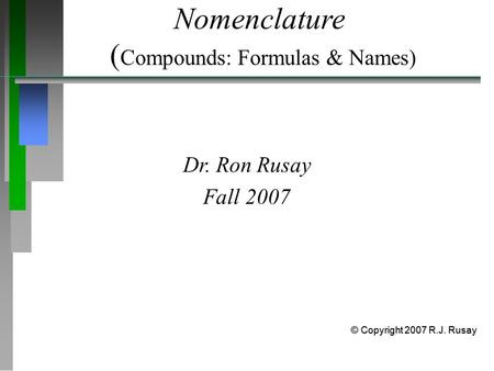 Nomenclature ( Compounds: Formulas & Names) Dr. Ron Rusay Fall 2007 © Copyright 2007 R.J. Rusay.