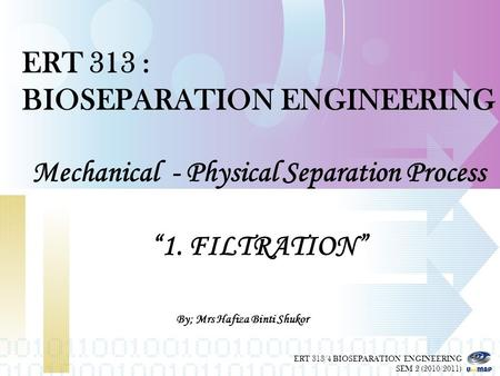 "ERT 313 : BIOSEPARATION ENGINEERING Mechanical - Physical Separation Process ""1. FILTRATION"" By; Mrs Haf iza Bint i Shu kor ERT 313/4 BIOSEPARATION ENGINEERING."