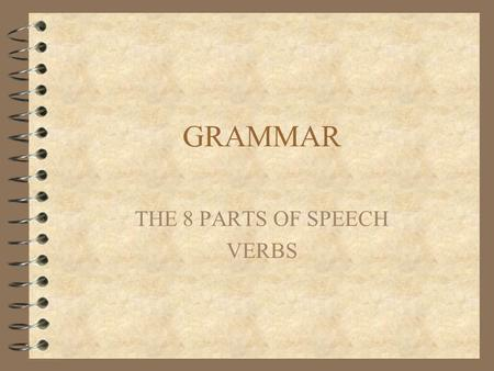 GRAMMAR THE 8 PARTS OF SPEECH VERBS. VERB 4 Verbs are the most important words in a sentence. Verbs are the first of the eight parts of speech that we.
