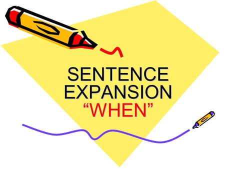 "SENTENCE EXPANSION ""WHEN"". The When Group Now that you have the main trunk of your sentence, you have to begin to build on that trunk using different."