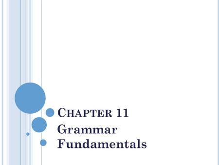 C HAPTER 11 Grammar Fundamentals. T HE P ARTS OF S PEECH AND T HEIR F UNCTIONS Nouns name people, places things, qualities, or conditions Subject of a.