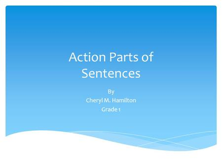 Action Parts of Sentences By Cheryl M. Hamilton Grade 1.