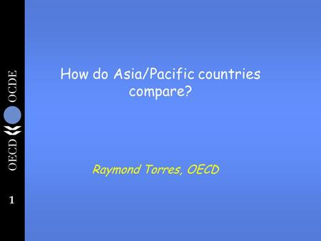 1 How do Asia/Pacific countries compare? Raymond Torres, OECD.