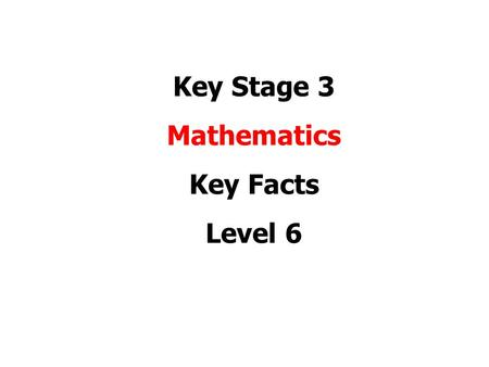 Key Stage 3 Mathematics Key Facts Level 6. Level 6 Number and Algebra Week 1 Trial and improvement based on algebra Expressing amounts as a percentage.