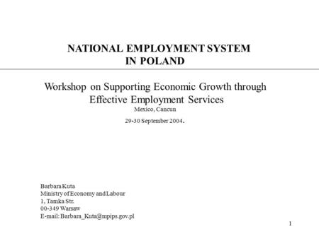 1 NATIONAL EMPLOYMENT SYSTEM IN POLAND Workshop on Supporting Economic Growth through Effective Employment Services Mexico, Cancun 29-30 September 2004.