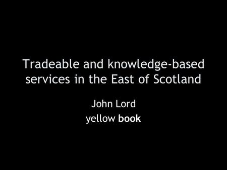 Tradeable and knowledge-based services in the East of Scotland John Lord yellow book.