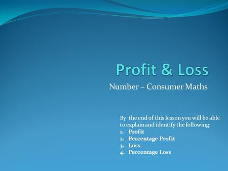 Number – Consumer Maths By the end of this lesson you will be able to explain and identify the following: 1.Profit 2.Percentage Profit 3.Loss 4.Percentage.