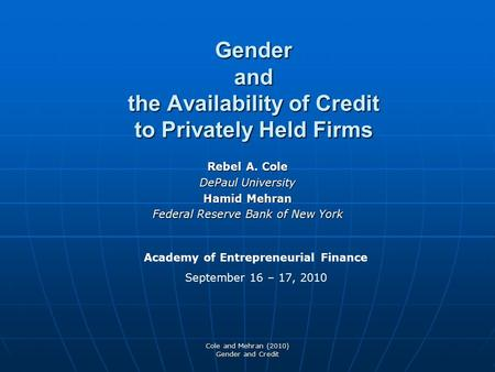 Cole and Mehran (2010) Gender and Credit Gender and the Availability of Credit to Privately Held Firms Rebel A. Cole DePaul University Hamid Mehran Federal.
