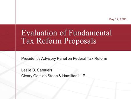 Evaluation of Fundamental Tax Reform Proposals President's Advisory Panel on Federal Tax Reform Leslie B. Samuels Cleary Gottlieb Steen & Hamilton LLP.