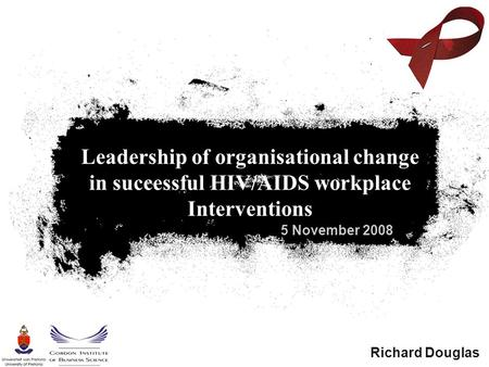 5 November 2008 Leadership of organisational change in successful HIV/AIDS workplace Interventions Richard Douglas.