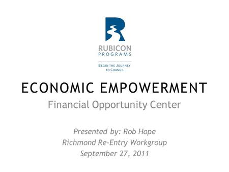 ECONOMIC EMPOWERMENT Financial Opportunity Center Presented by: Rob Hope Richmond Re-Entry Workgroup September 27, 2011.